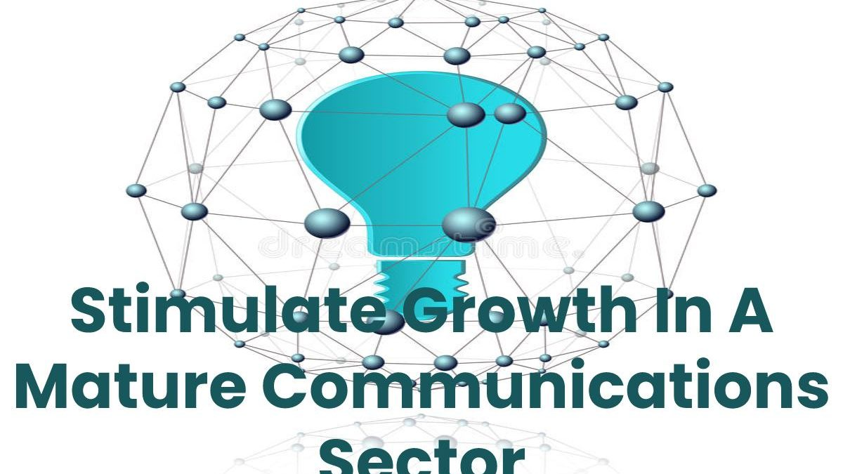 Stimulate Growth In A Mature Communications Sector